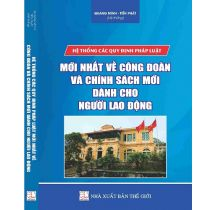 he-thong-cac-quy-dinh-phap-luat-moi-nhat-ve-cong-doan-va-chinh-sach-moi-danh-cho-nguoi-lao-dong